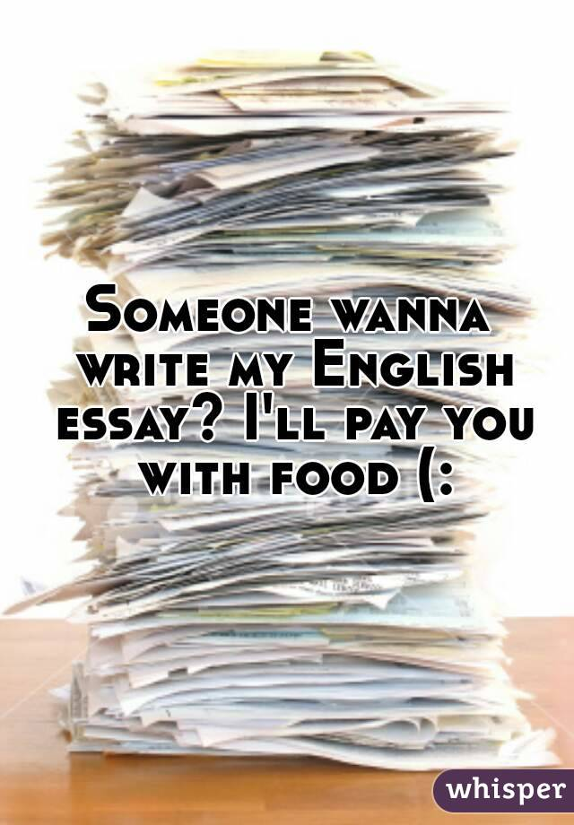 Someone wanna write my English essay? I'll pay you with food (: