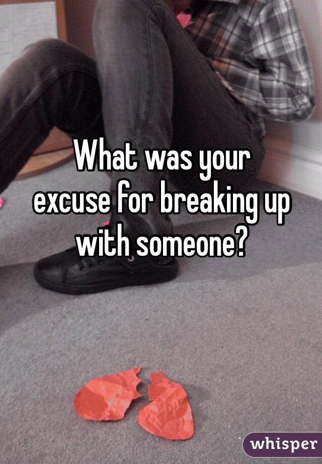 What was your  excuse for breaking up  with someone?