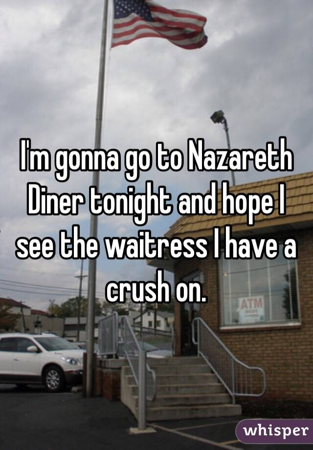 I'm gonna go to Nazareth Diner tonight and hope I see the waitress I have a crush on.
