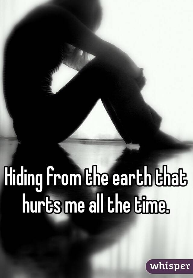 Hiding from the earth that hurts me all the time.
