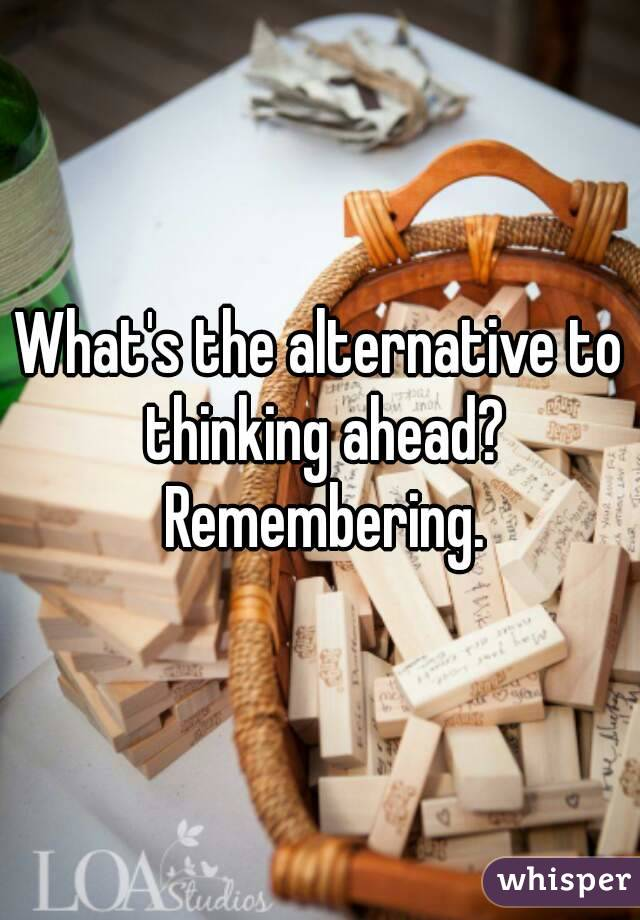 What's the alternative to thinking ahead? Remembering.