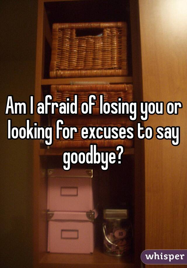 Am I afraid of losing you or looking for excuses to say goodbye?