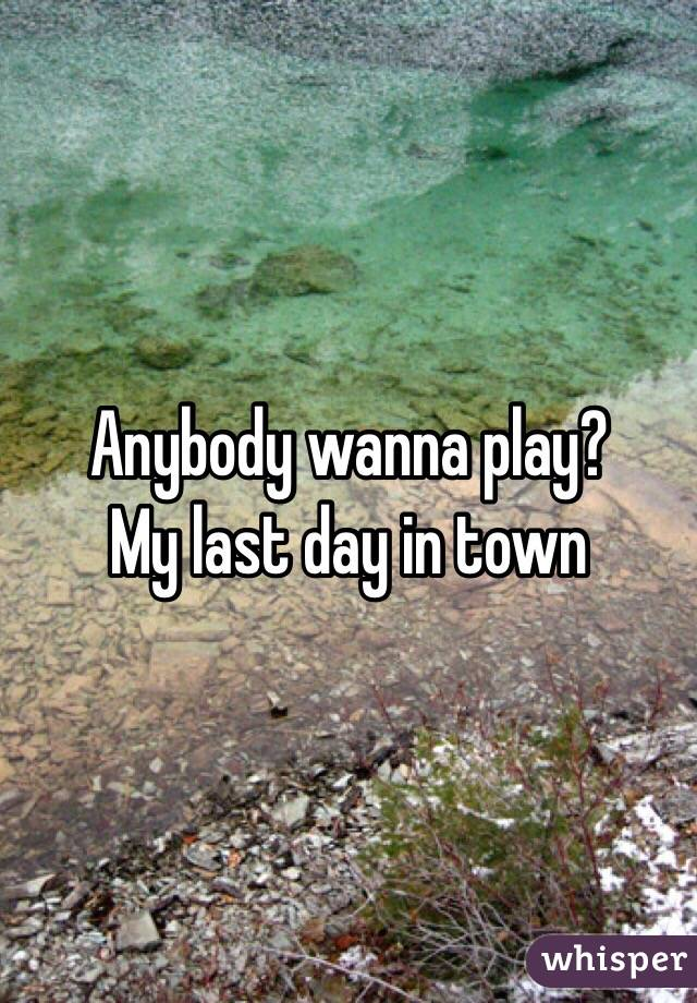 Anybody wanna play? My last day in town