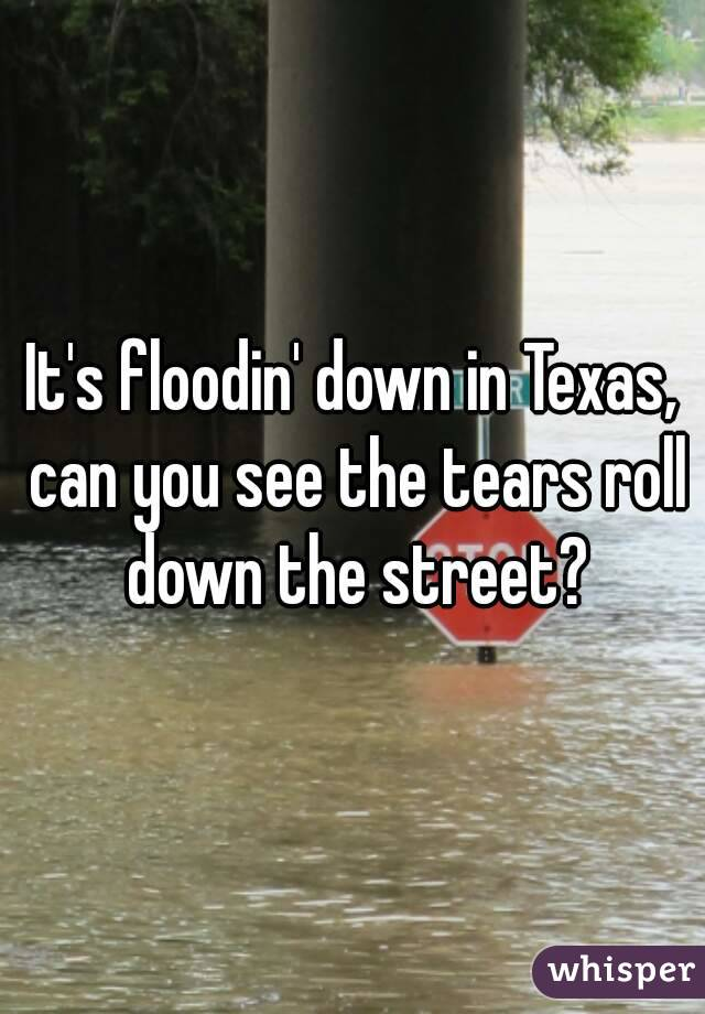 It's floodin' down in Texas, can you see the tears roll down the street?