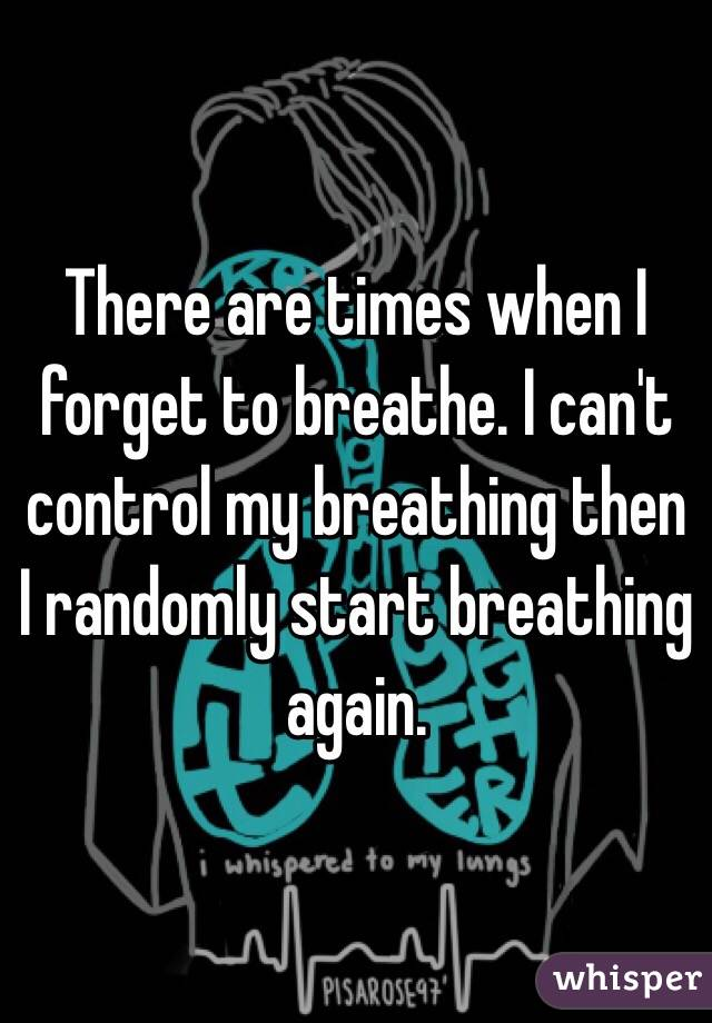 There are times when I forget to breathe. I can't control my breathing then I randomly start breathing again.