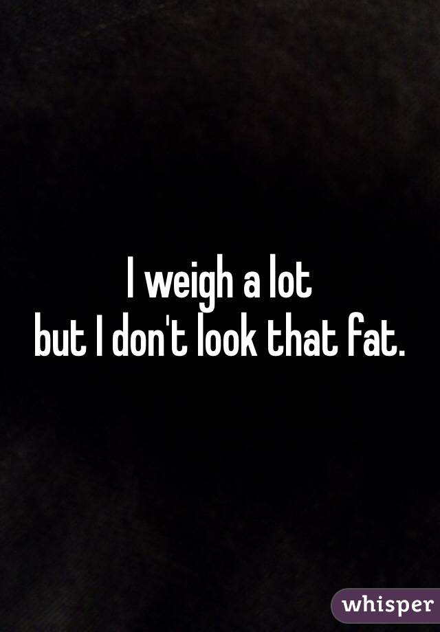 I weigh a lot  but I don't look that fat.