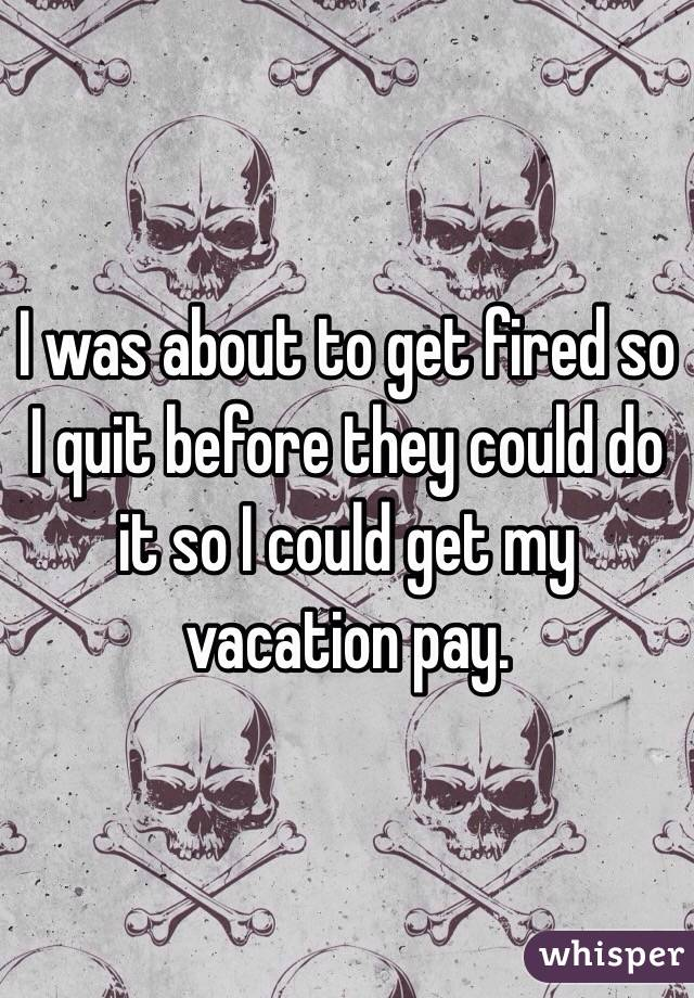 I was about to get fired so I quit before they could do it so I could get my vacation pay.