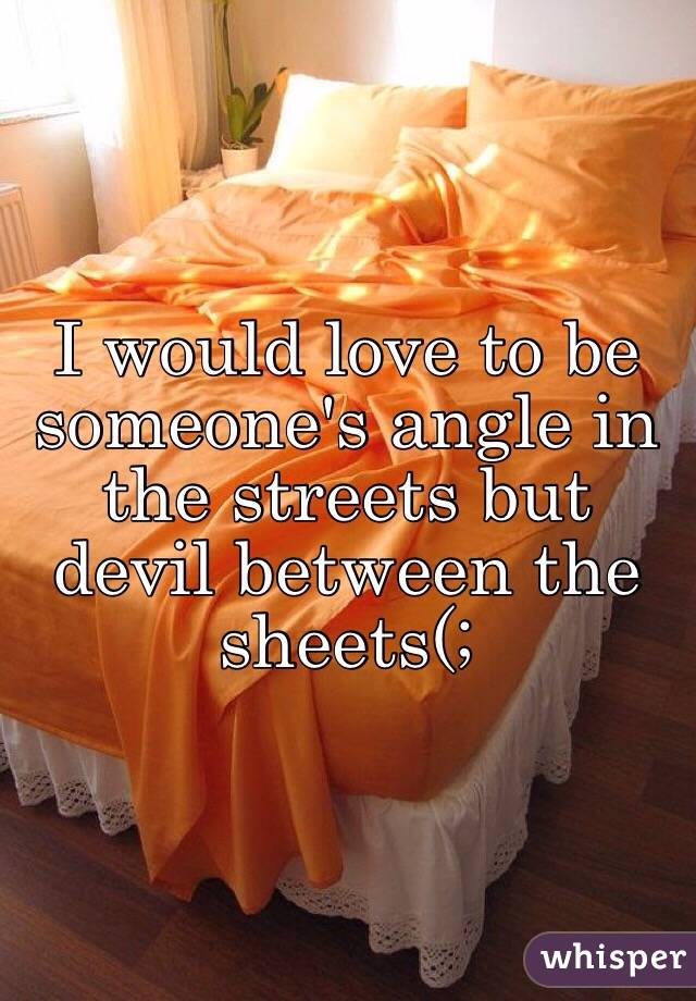 I would love to be someone's angle in the streets but devil between the sheets(;