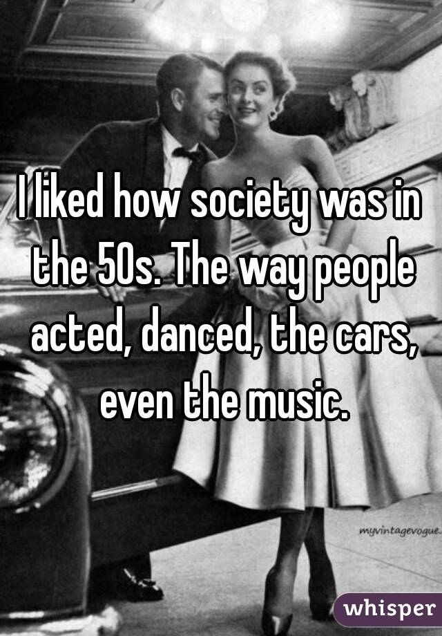 I liked how society was in the 50s. The way people acted, danced, the cars, even the music.