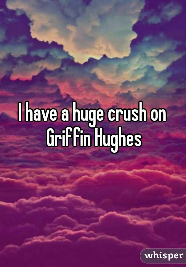 I have a huge crush on Griffin Hughes