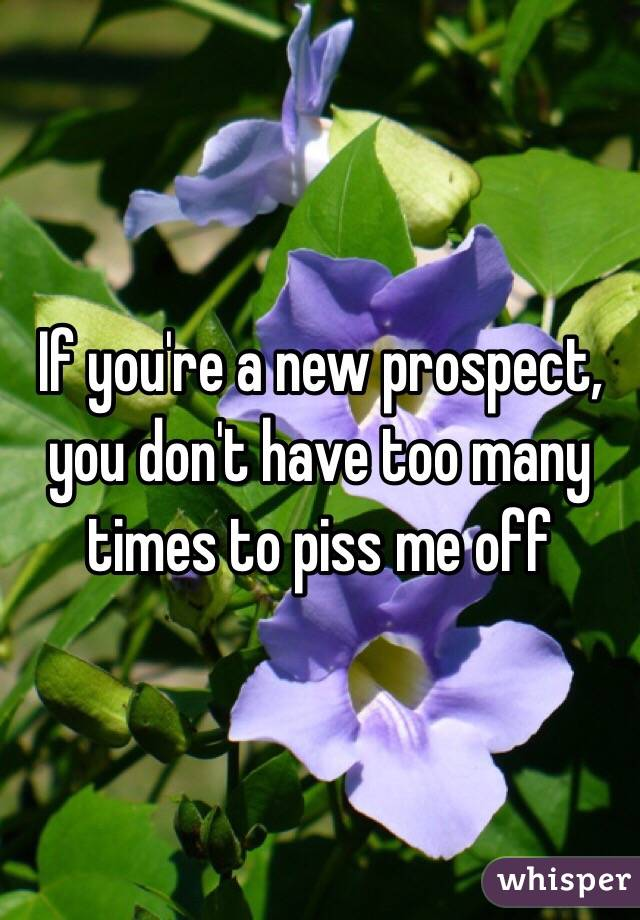If you're a new prospect, you don't have too many times to piss me off