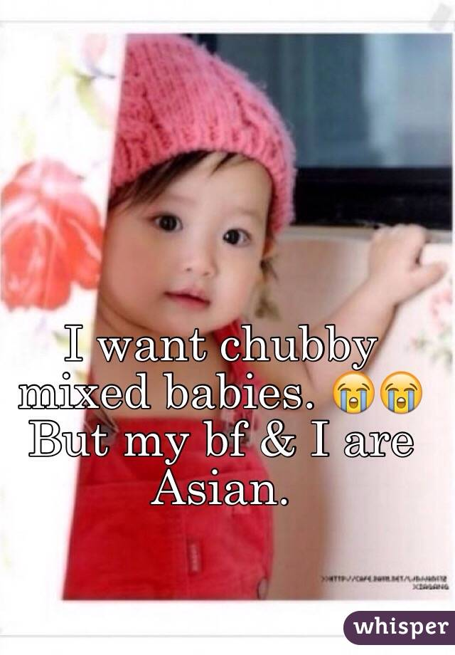I want chubby mixed babies. 😭😭 But my bf & I are Asian.