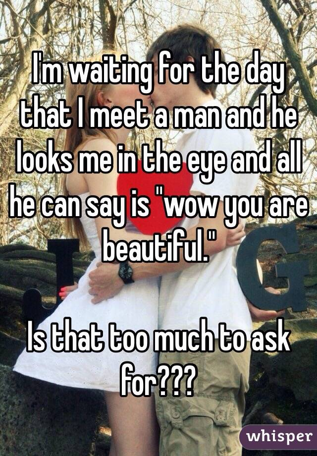 """I'm waiting for the day that I meet a man and he looks me in the eye and all he can say is """"wow you are beautiful.""""   Is that too much to ask for???"""