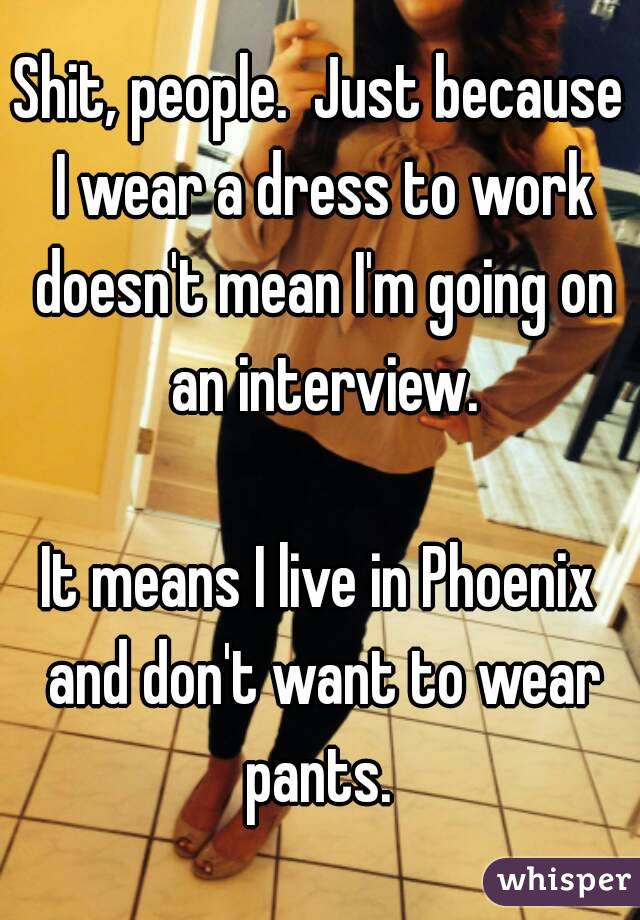 Shit, people.  Just because I wear a dress to work doesn't mean I'm going on an interview.  It means I live in Phoenix and don't want to wear pants.