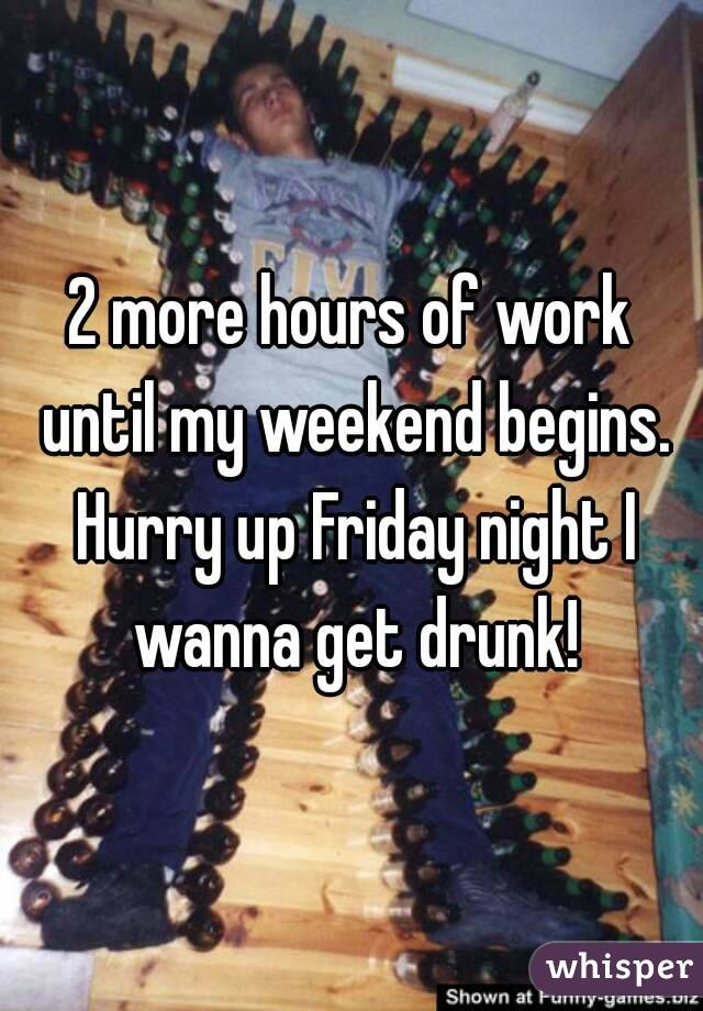 2 more hours of work until my weekend begins. Hurry up Friday night I wanna get drunk!