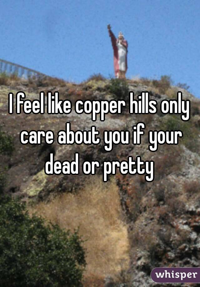 I feel like copper hills only care about you if your dead or pretty