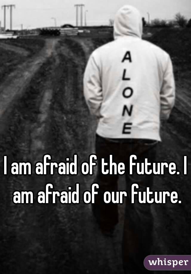 I am afraid of the future. I am afraid of our future.