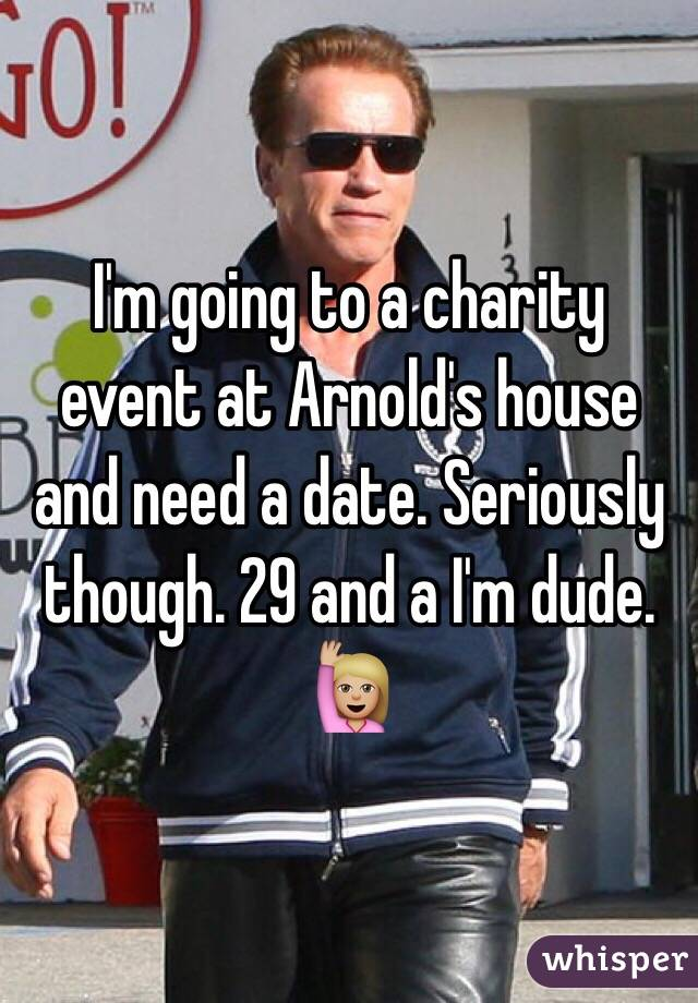 I'm going to a charity event at Arnold's house and need a date. Seriously though. 29 and a I'm dude. 🙋🏼