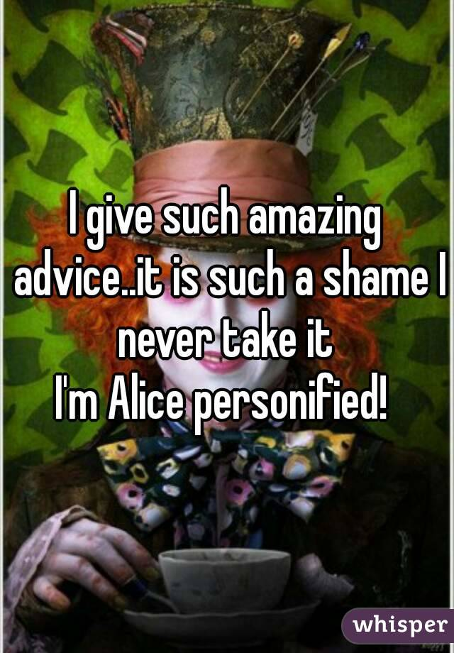 I give such amazing advice..it is such a shame I never take it  I'm Alice personified!