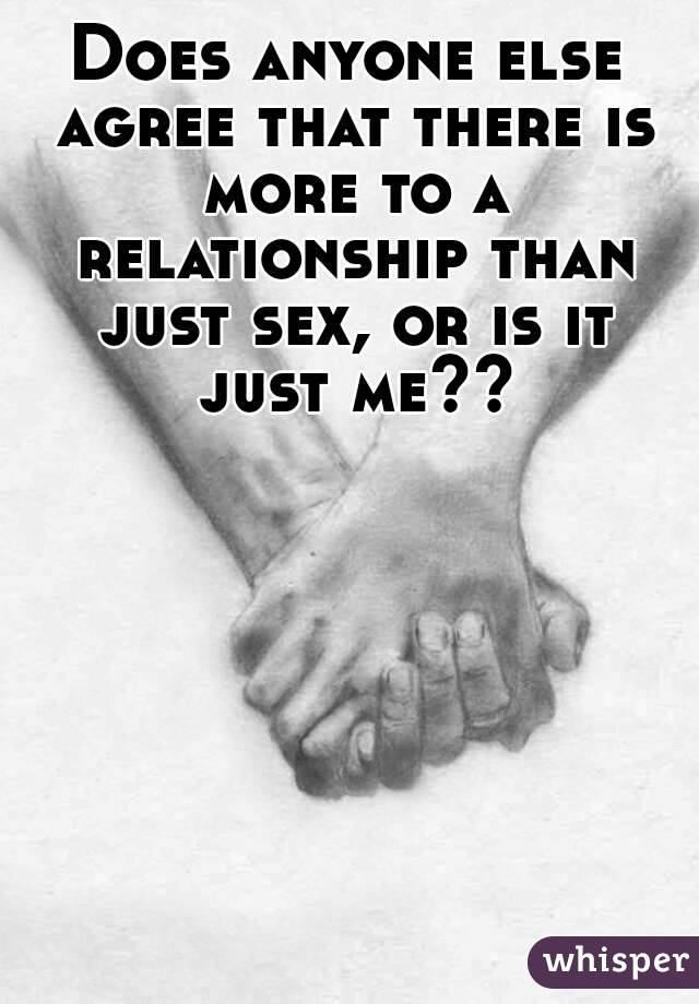 Does anyone else agree that there is more to a relationship than just sex, or is it just me??