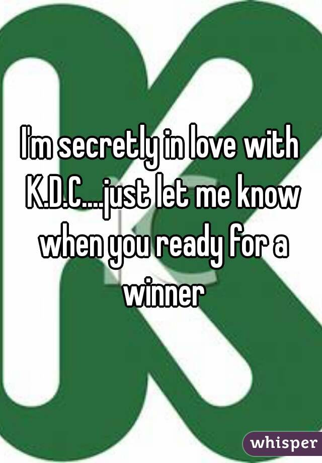 I'm secretly in love with K.D.C....just let me know when you ready for a winner