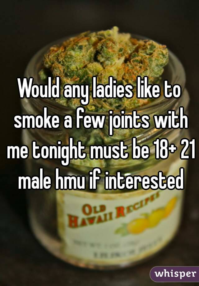 Would any ladies like to smoke a few joints with me tonight must be 18+ 21 male hmu if interested
