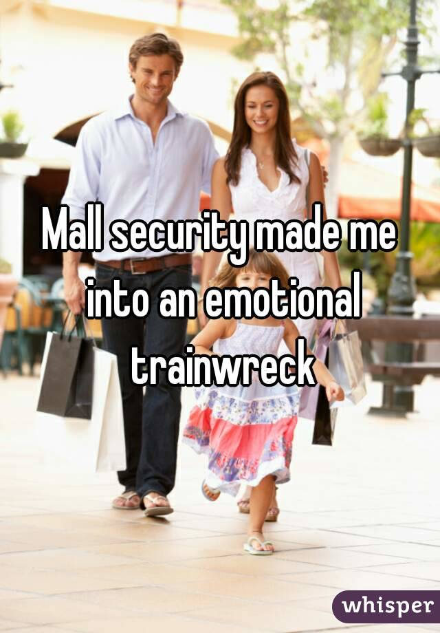 Mall security made me into an emotional trainwreck