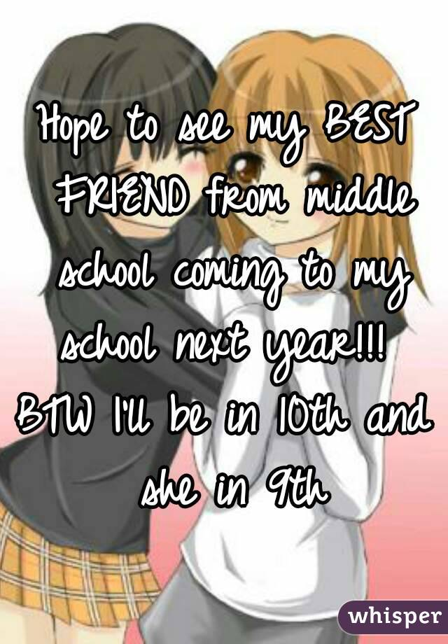 Hope to see my BEST FRIEND from middle school coming to my school next year!!!  BTW I'll be in 10th and she in 9th