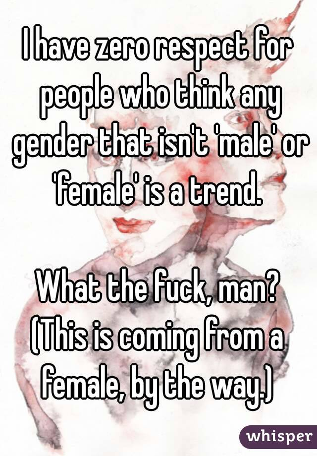 I have zero respect for people who think any gender that isn't 'male' or 'female' is a trend.   What the fuck, man? (This is coming from a female, by the way.)