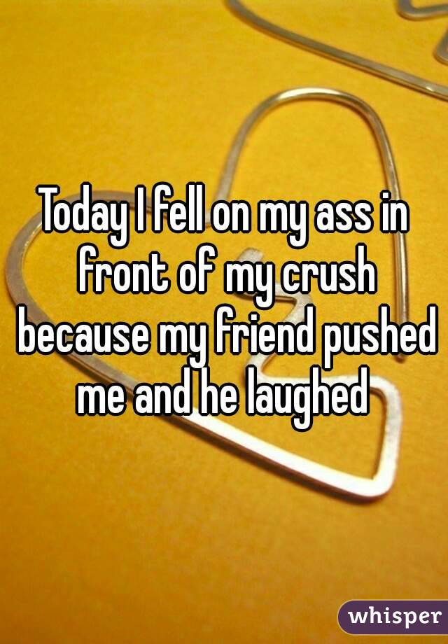 Today I fell on my ass in front of my crush because my friend pushed me and he laughed