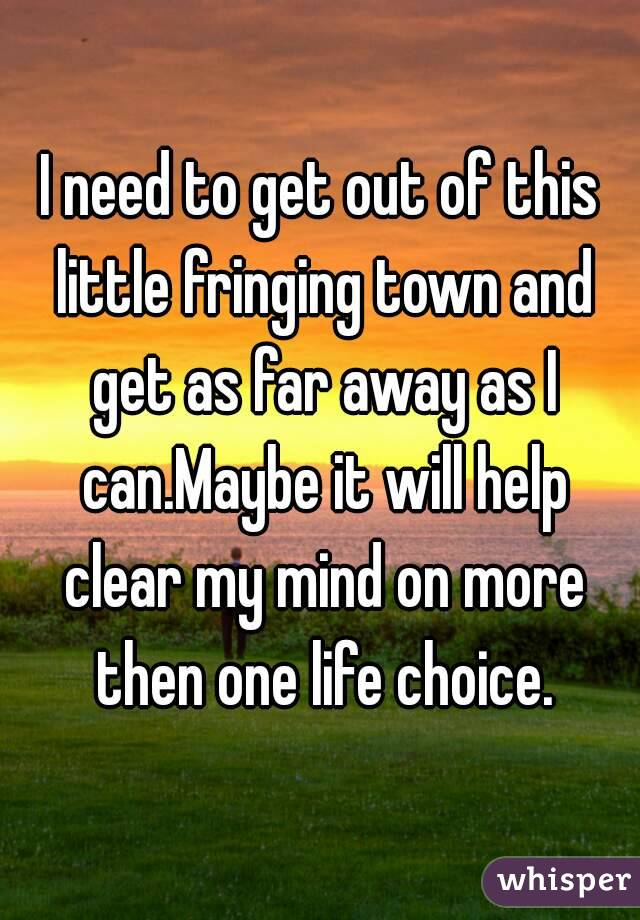 I need to get out of this little fringing town and get as far away as I can.Maybe it will help clear my mind on more then one life choice.