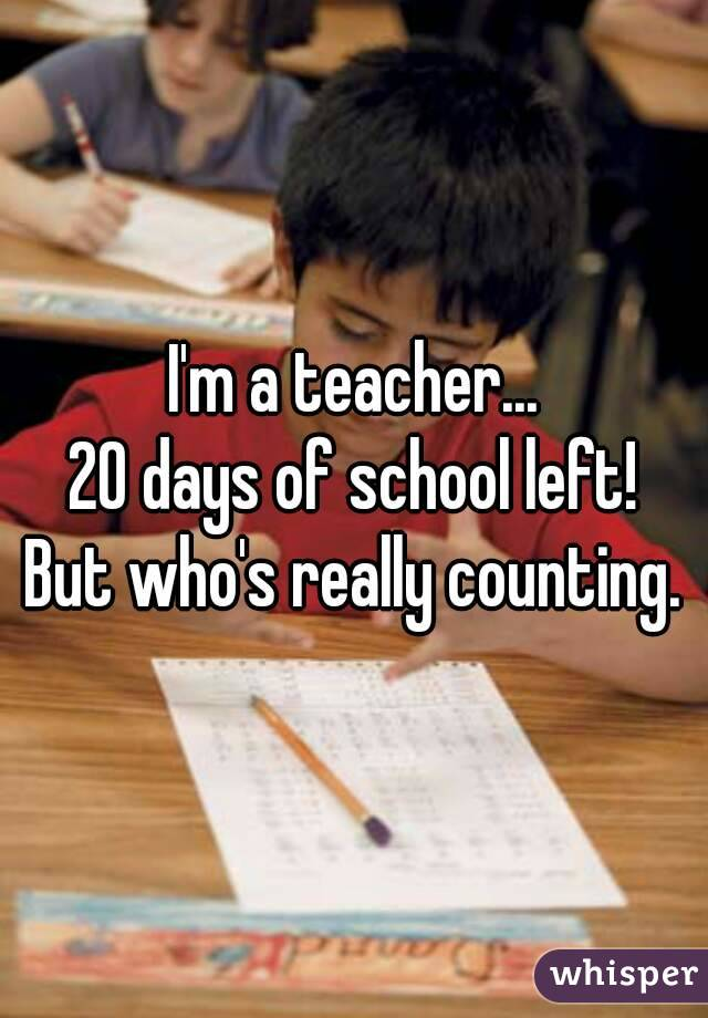 I'm a teacher... 20 days of school left! But who's really counting.