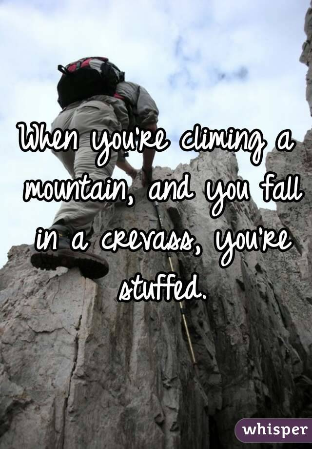 When you're climing a mountain, and you fall in a crevass, you're stuffed.