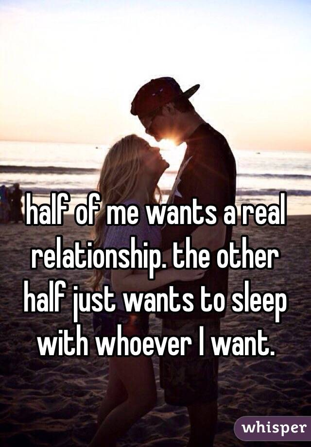 half of me wants a real relationship. the other half just wants to sleep with whoever I want.