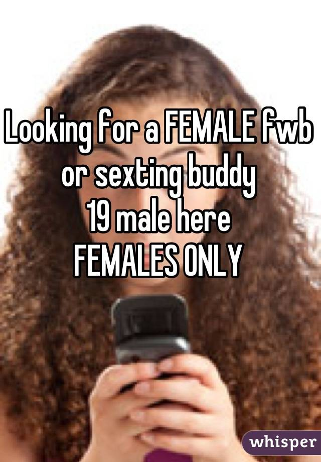 Looking for a FEMALE fwb or sexting buddy 19 male here FEMALES ONLY