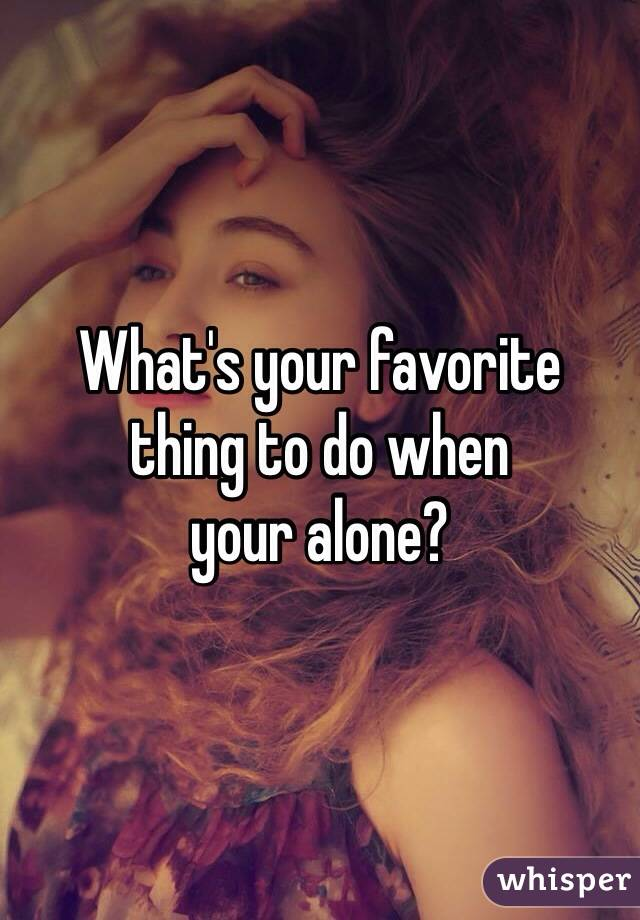 What's your favorite  thing to do when  your alone?