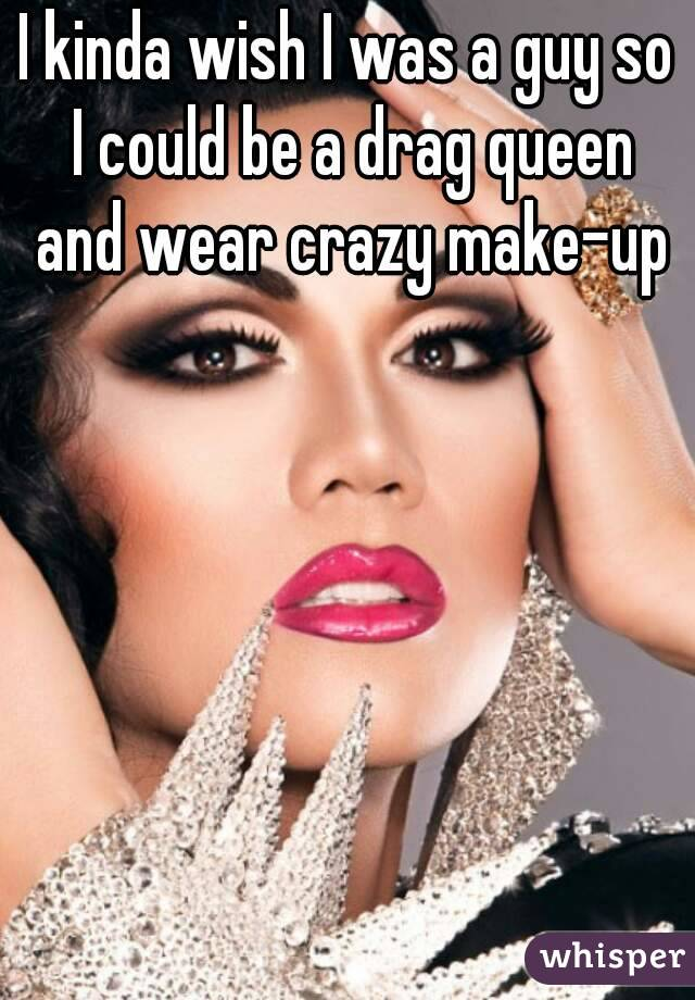 I kinda wish I was a guy so I could be a drag queen and wear crazy make-up