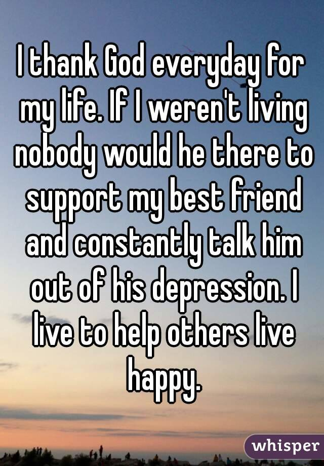 I thank God everyday for my life. If I weren't living nobody would he there to support my best friend and constantly talk him out of his depression. I live to help others live happy.
