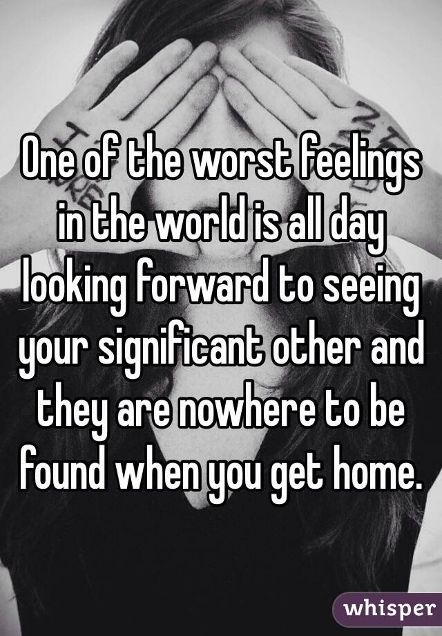 One of the worst feelings in the world is all day looking forward to seeing your significant other and they are nowhere to be found when you get home.