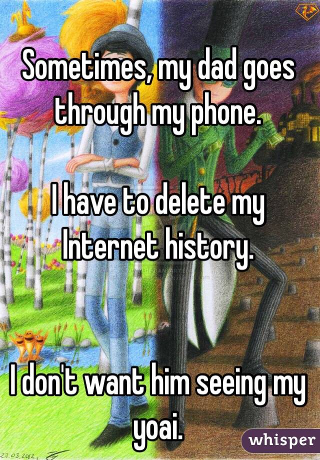 Sometimes, my dad goes through my phone.  I have to delete my Internet history.   I don't want him seeing my yoai.