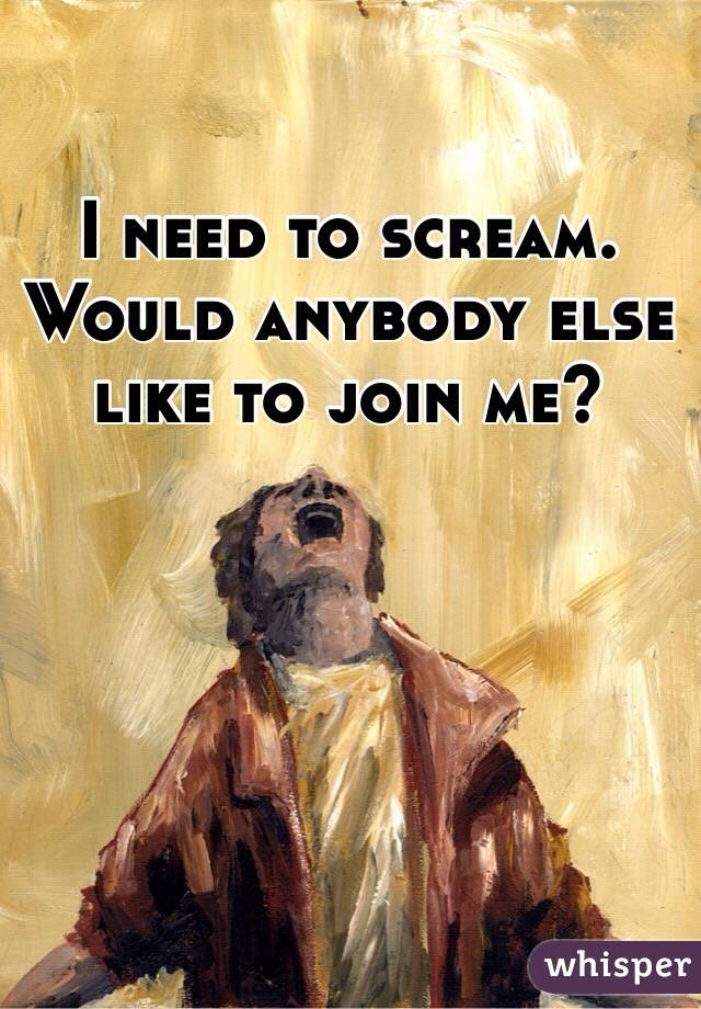 I need to scream. Would anybody else like to join me?