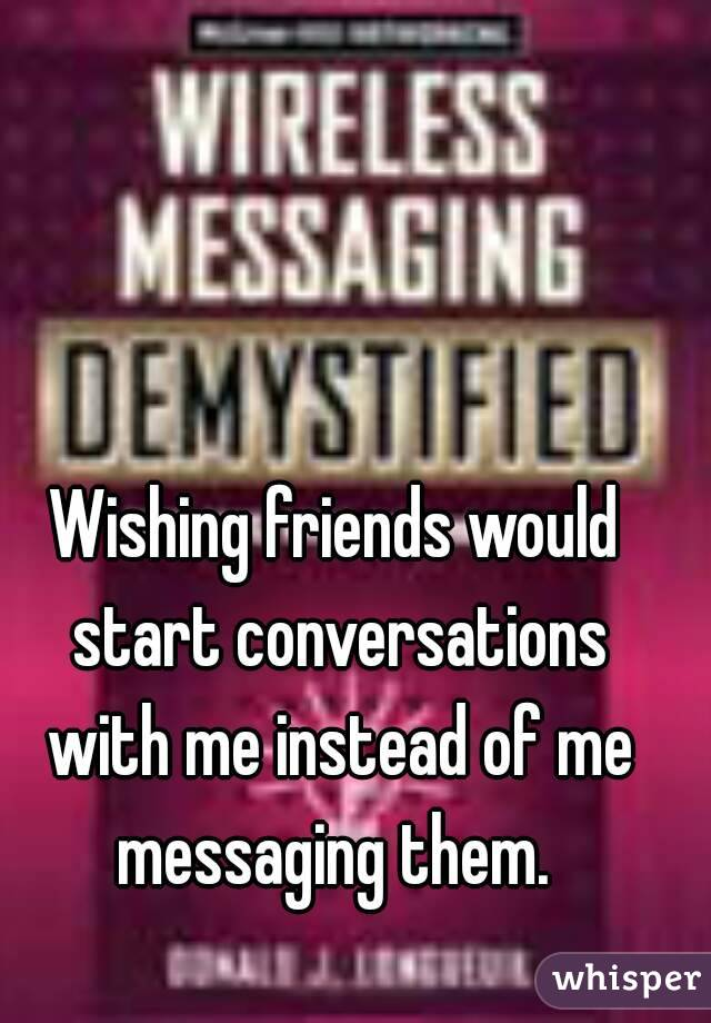 Wishing friends would start conversations with me instead of me messaging them.
