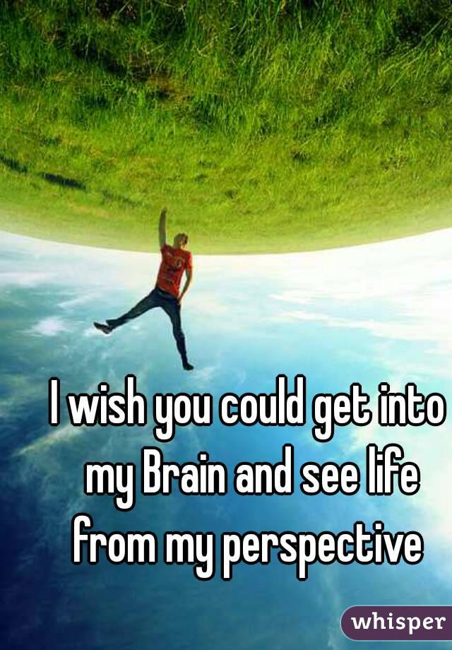 I wish you could get into my Brain and see life from my perspective