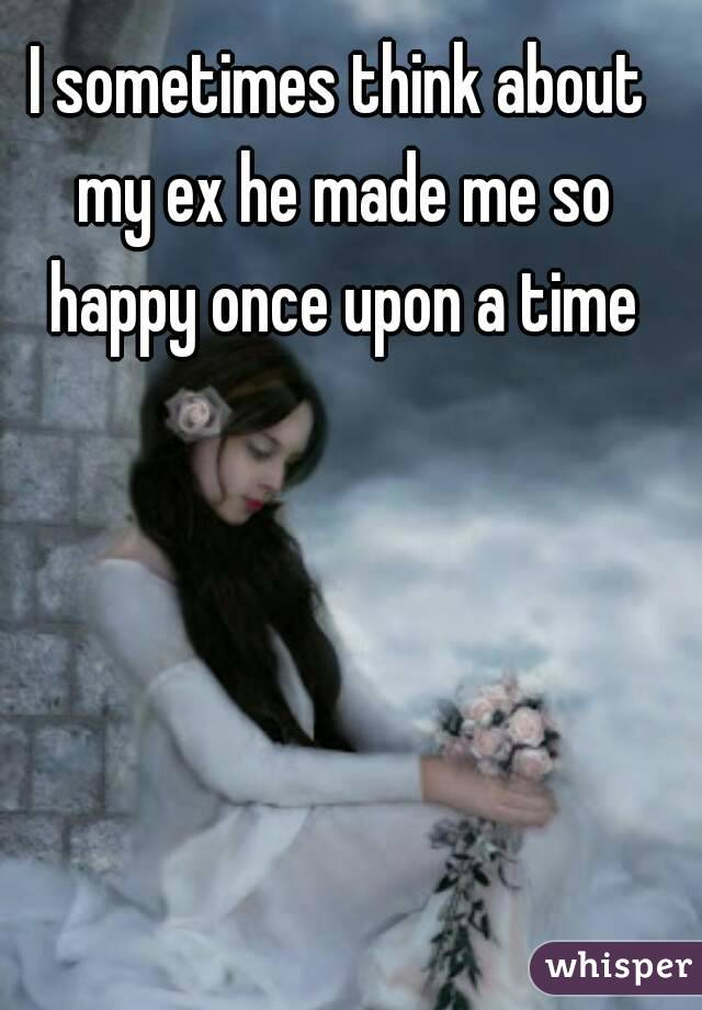 I sometimes think about my ex he made me so happy once upon a time