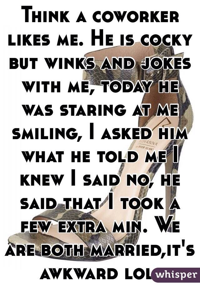 Think a coworker likes me. He is cocky but winks and jokes with me, today he was staring at me smiling, I asked him what he told me I knew I said no, he said that I took a few extra min. We are both married,it's awkward lol.