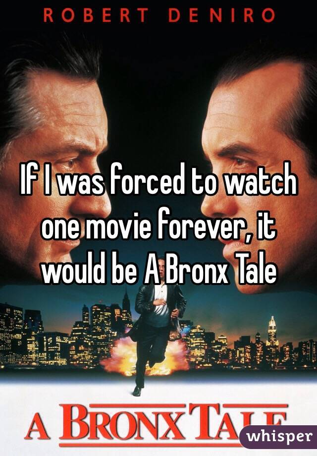 If I was forced to watch one movie forever, it would be A Bronx Tale
