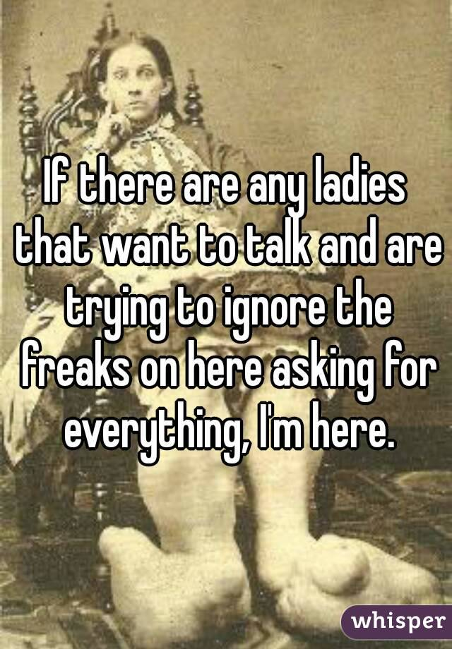If there are any ladies that want to talk and are trying to ignore the freaks on here asking for everything, I'm here.