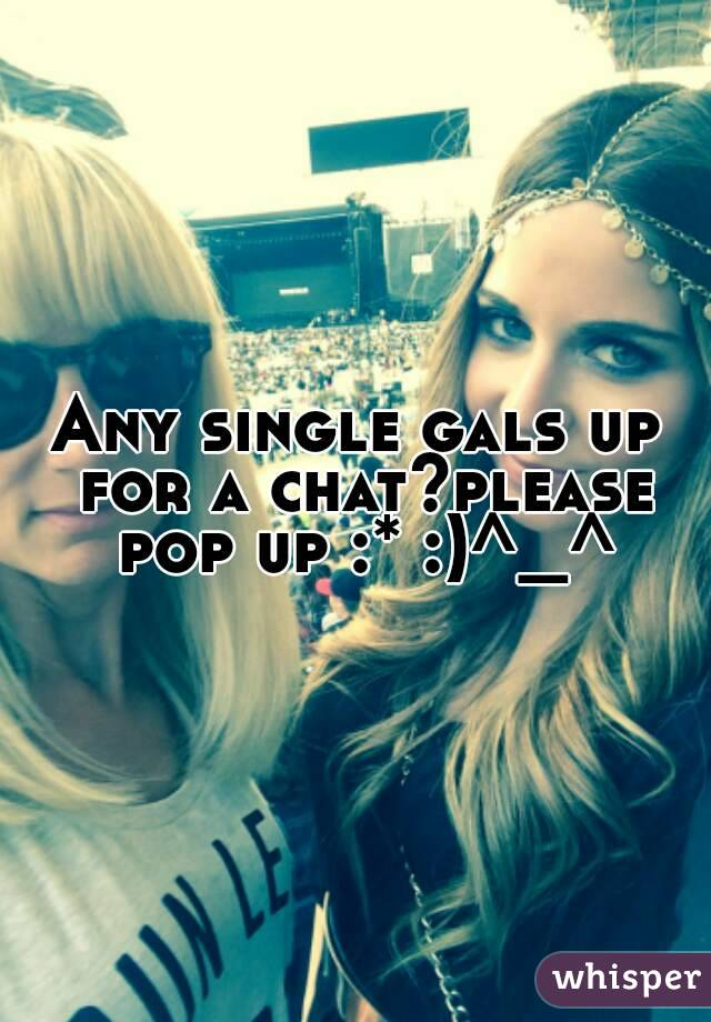 Any single gals up for a chat?please pop up :* :)^_^
