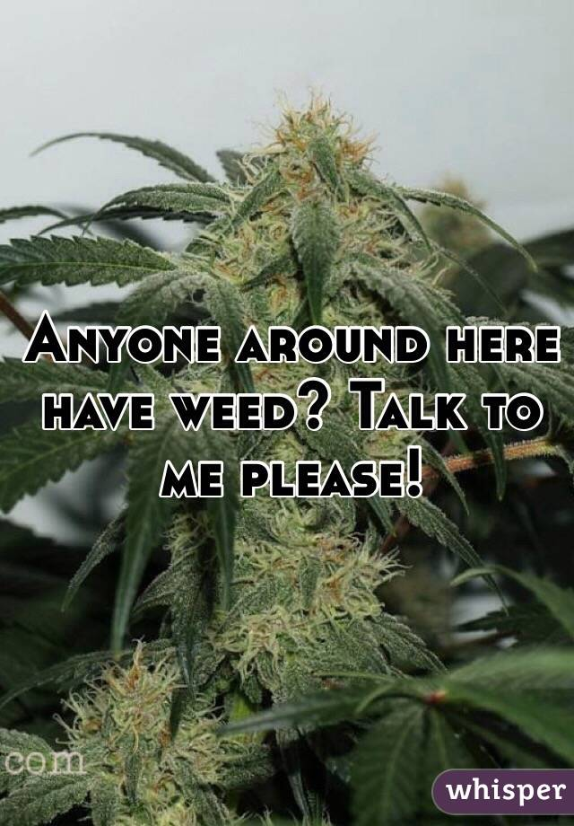Anyone around here have weed? Talk to me please!