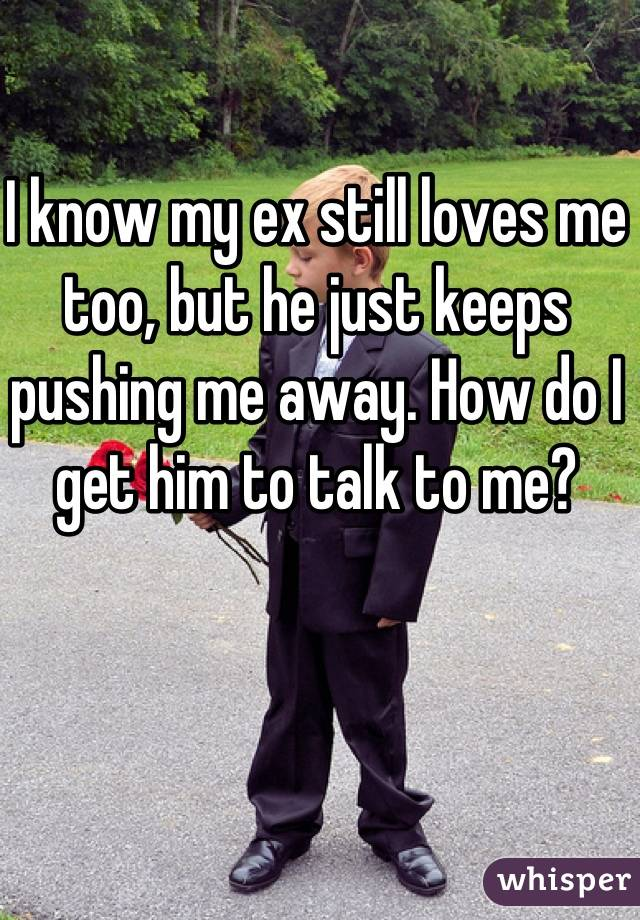 I know my ex still loves me too, but he just keeps pushing me away. How do I get him to talk to me?